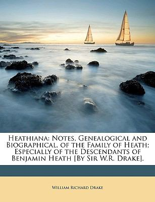 Heathiana: Notes, Genealogical and Biographical, of the Family of Heath; Especially of the Descendants of Benjamin Heath [By Sir W.R. Drake].
