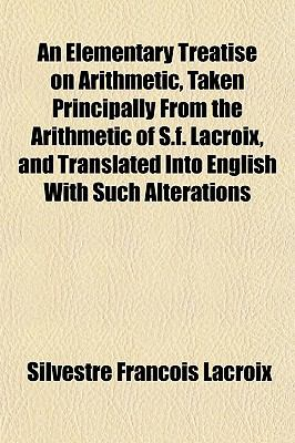 An Elementary Treatise on Arithmetic, Taken Principally From the Arithmetic of S.f. Lacroix, and Translated Into English With Such Alterations