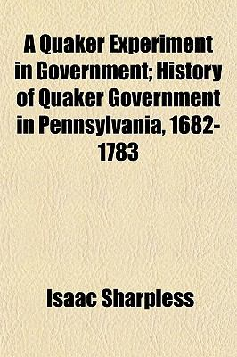 A Quaker Experiment in Government; History of Quaker Government in Pennsylvania, 1682-1783