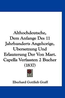 Althochdeutsche, Dem Anfange Des 11 Jahrhunderts Angehorige, Ubersetzung Und Erlauterung Der Von Mart. Capella Verfassten 2 Bucher (1837) (German Edition)