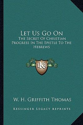 Let Us Go On : The Secret of Christian Progress in the Epistle to the Hebrews