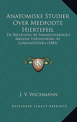 Anatomiske Studier over Medfodte Hjertefeil : Til Belysning Af Sammenhaengen Mellem Forsnevring Af Lungearterien (1883)