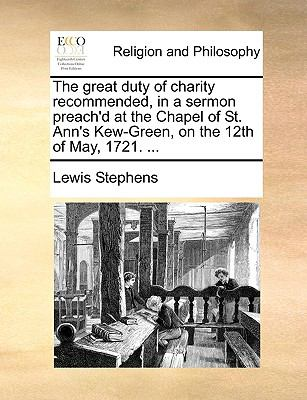 Great Duty of Charity Recommended, in a Sermon Preach'D at the Chapel of St Ann's Kew-Green, on the 12th of May 1721