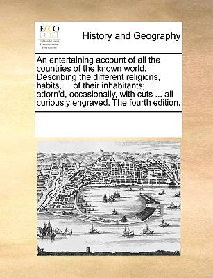 Entertaining Account of All the Countries of the Known World Describing the Different Religions, Habits, of Their Inhabitants; Adorn'D, Oc