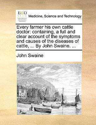 Every Farmer His Own Cattle Doctor : Containing, a full and clear account of the symptoms and causes of the diseases of cattle, ... by John Swaine... .