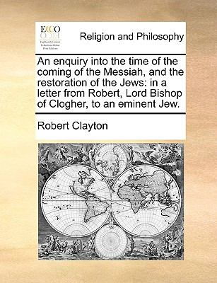 Enquiry into the Time of the Coming of the Messiah, and the Restoration of the Jews : In a letter from Robert, Lord Bishop of Clogher, to an Eminent