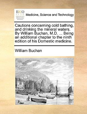 Cautions Concerning Cold Bathing, and Drinking the Mineral Waters by William Buchan, M D Being an Additional Chapter to the Ninth Edition of His