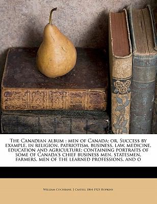 The Canadian album: men of Canada; or, Success by example, in religion, patriotism, business, law, medicine, education and agriculture; containing ... men of the learned professions, and o