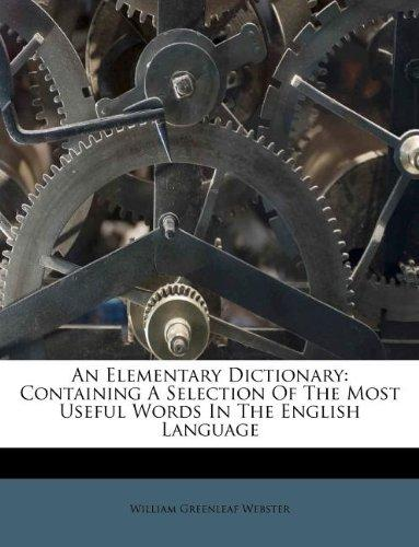An Elementary Dictionary: Containing A Selection Of The Most Useful Words In The English Language