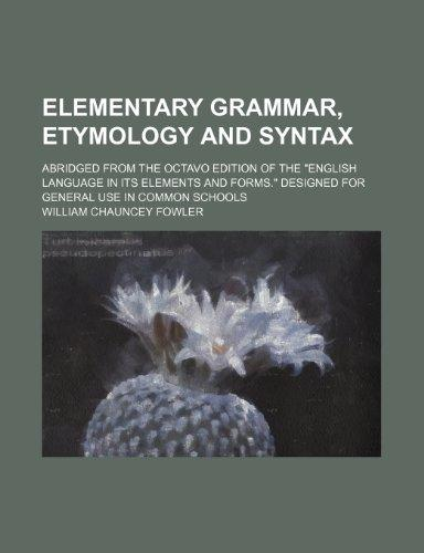 Elementary Grammar, Etymology and Syntax; Abridged from the Octavo Edition of the English Language in Its Elements and Forms. Designed for General U