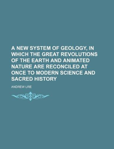 A new system of geology, in which the great revolutions of the earth and animated nature are reconciled at once to modern science and sacred history