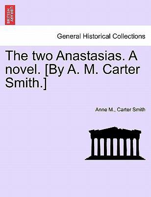 The two Anastasias. A novel. [By A. M. Carter Smith.]