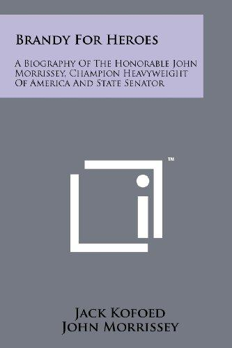 Brandy For Heroes: A Biography Of The Honorable John Morrissey, Champion Heavyweight Of America And State Senator