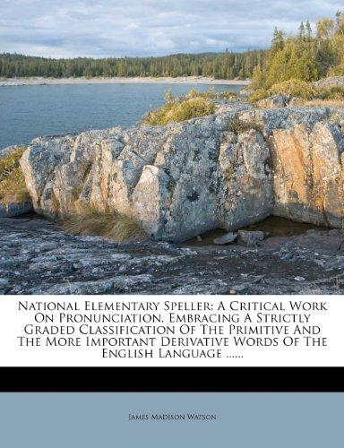 National Elementary Speller: A Critical Work on Pronunciation, Embracing a Strictly Graded Classification of the Primitive and the More Important D