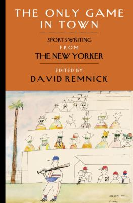 The Only Game in Town: Sportswriting from The New Yorker