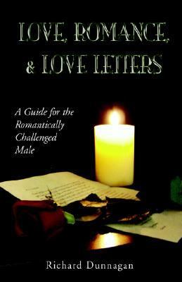 Love, Romance And Love Letters A Guide for the Romantically Challenged Male