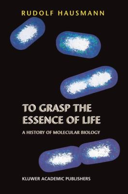 To Grasp the Essence of Life A History of Molecular Biology