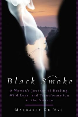 Black Smoke: A Woman's Journey of Healing, Wild Love, and Transformation in the Amazon