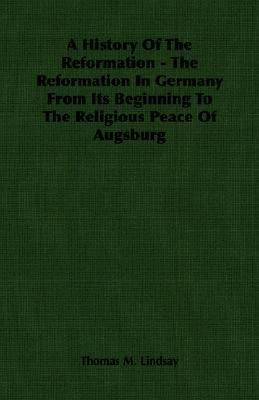 History of the Reformation The Reformation in Germany from Its Beginning to the Religious Peace of Augsburg