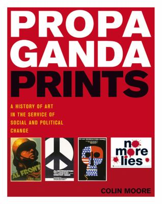 Propaganda Prints : A History of Art in the Service of Social and Political Change
