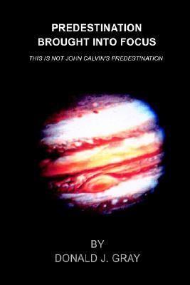 Predestination Brought into Focus This Is Not John Calvin's Predestination