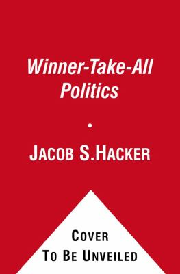 Winner-Take-All Politics : How Washington Made the Rich Richer--And Turned Its Back on the Middle Class