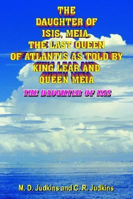 The Daughter Of Isis, Meia, The Last Queen Of Atlantis As Told By King Lear And Queen Meia:  The Daughter Of Isis