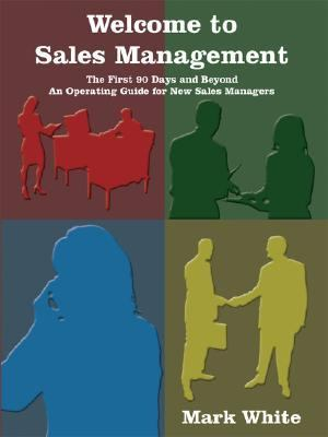 Welcome to Sales Management: The First 90 Days-- And Beyond: An Operating Guide for New Sales Managers