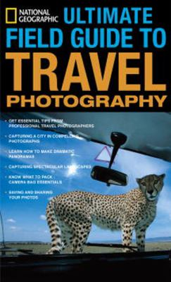 National Geographic Ultimate Field Guide to Travel Photography (National Geographic Photography Field Guides)