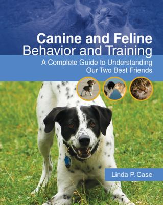 Canine and Feline Behavior and Training: A Complete Guide to Understanding our Two Best Friends