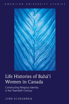 Life Histories of Bahá'í Women in Canada : Constructing Religious Identity in the Twentieth Century