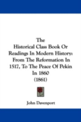 The Historical Class Book Or Readings In Modern History: From The Reformation In 1517, To The Peace Of Pekin In 1860 (1861)