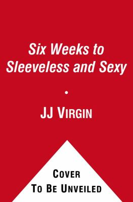Six Weeks to Sleeveless and Sexy: The 5-Step Plan to Sleek, Strong, and Sculpted Arms