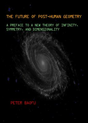 The Future of Post-Human Geometry: A Preface to a New Theory of Infinity, Symmetry, and Dimensionality