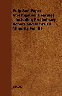 Pulp And Paper Investigation Hearings - Including Preliminary Report And Views Of Minority Vol. Iii