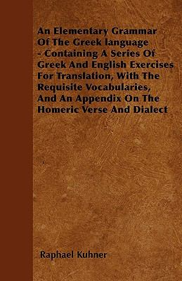 An Elementary Grammar Of The Greek language - Containing A Series Of Greek And English Exercises For Translation, With The Requisite Vocabularies, And An Appendix On The Homeric Verse And Dialect
