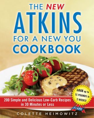New Atkins for a New You Cookbook: 200 Simple and Delicious Low-Carb Recipes in 30 Minutes or Less