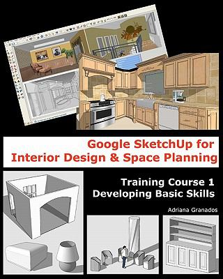 Google Sketchup for Interior Design & Space Planning: Training Course 1. Developing Basic Skills (Volume 1)