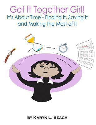 Get It Together Girl!: It's about Time - Finding It, Saving It and Making the Most of It