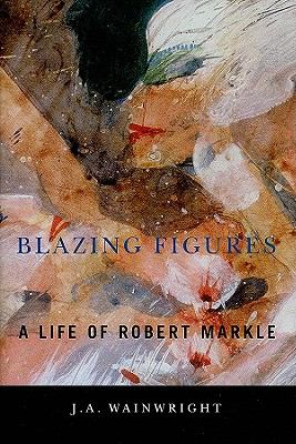 Blazing Figures: A Life of Robert Markle