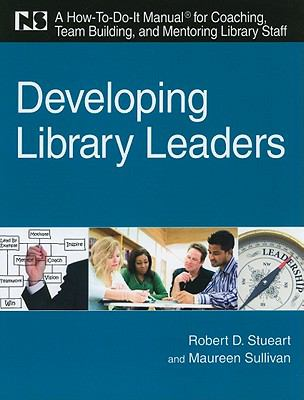 Developing Library Leaders: A How-to-do-it Manual for Coaching, Team Building, and Mentoring Library Staff