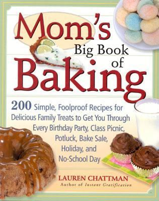 Mom's Big Book of Baking 200 Simple, Foolproof Recipes for Delicious Family Treats to Get You Through Every Birthday Party, Class Picnic, Potluck, Bake Sale, Holiday, and