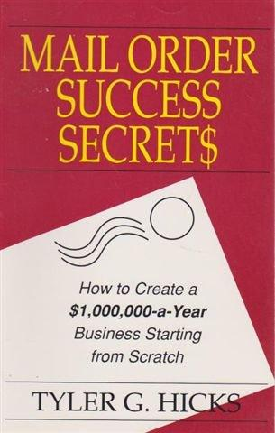 Mail Order Success Secrets: How to Create a $1,000,000-a-Year Business Starting from Scratch