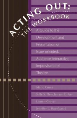 Acting Out The Workbook  A Guide to the Development and Presentation of Issue-Oriented, Audience-Interactive, Improvisational Theatre