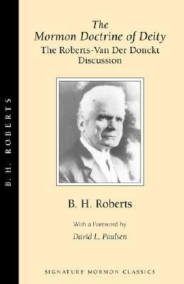 Mormon Doctrine of Deity The Roberts-Van Der Donckt Discussion to Which Is Added a Discourse  Jesus Christ, the Revelation of God  Also a Collection of Authoritative Mormon