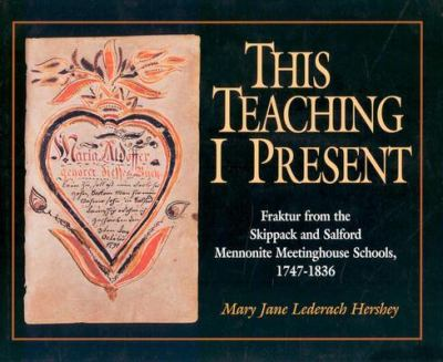 This Teaching I Present Fraktur from the Skippack and Salford Mennonite Meetinghouse Schools 1747-1836