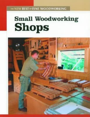 Small Woodworking Shops The New Best of Fine Woodworking