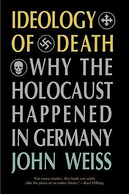 Ideology of Death Why the Holocaust Happened in Germany