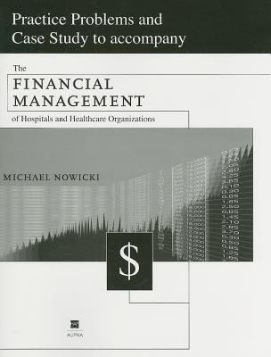 Practice Problems and Case Study to accompany The Financial Management of Hospitals and Healthcare Organizations