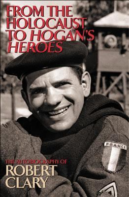 From the Holocaust to Hogan's Heroes The Autobiography of Robert Clary